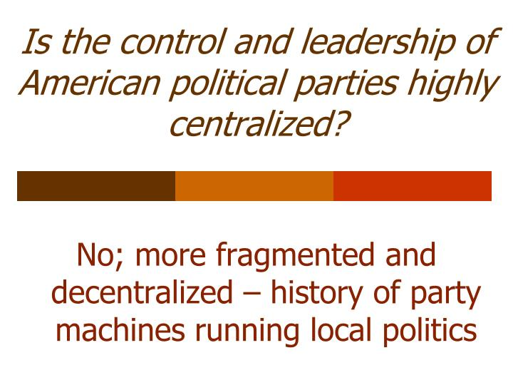 Is the control and leadership of  American political parties highly centralized?