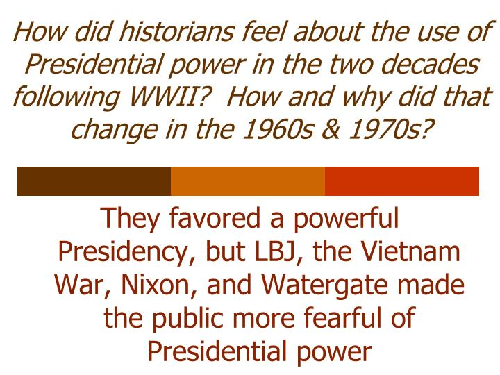 How did historians feel about the use of Presidential power in the two decades following WWII?  How and why did that change in the 1960s & 1970s?