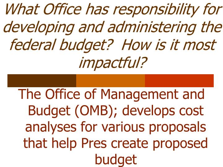 What Office has responsibility for developing and administering the federal budget?  How is it most impactful?