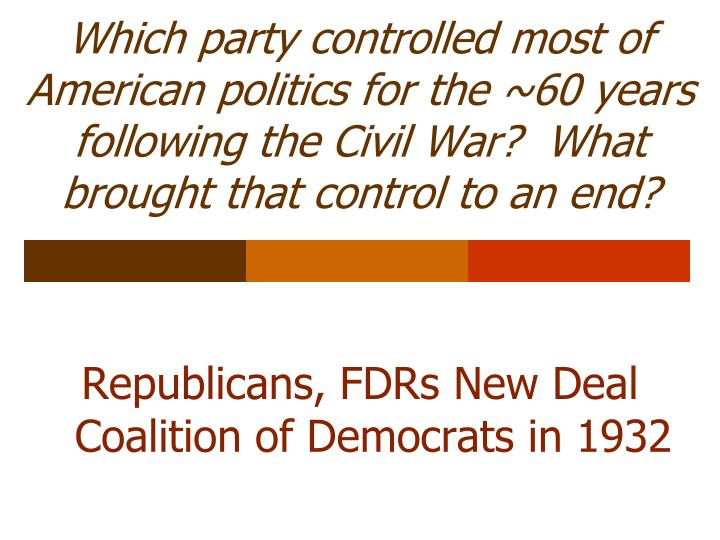 Which party controlled most of American politics for the ~60 years following the Civil War?  What brought that control to an end?