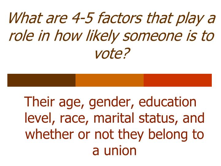 What are 4-5 factors that play a role in how likely someone is to vote?