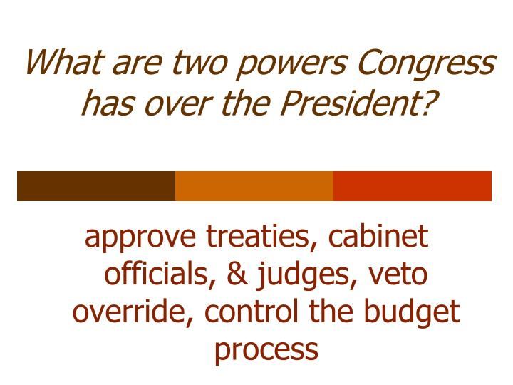 What are two powers Congress has over the President?