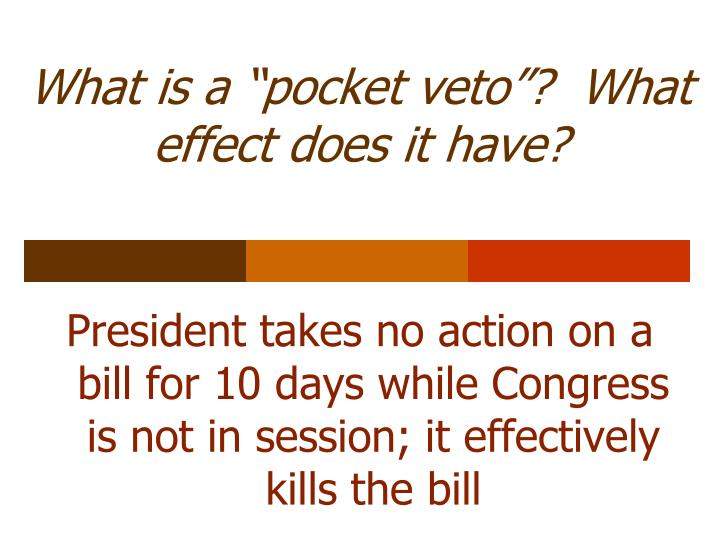"""What is a """"pocket veto""""?  What effect does it have?"""