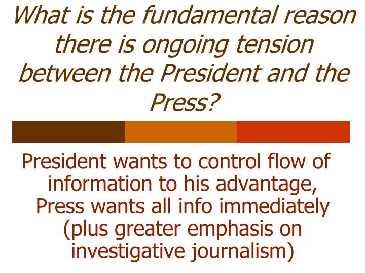 What is the fundamental reason there is ongoing tension between the President and the Press?