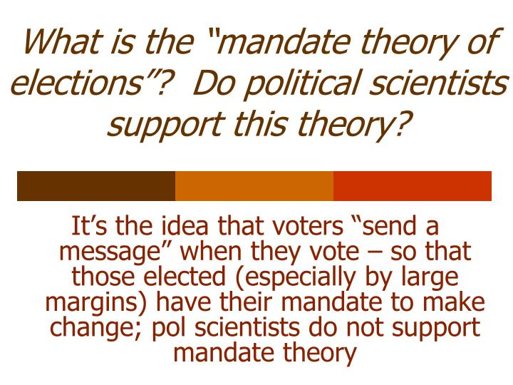 """What is the """"mandate theory of elections""""?  Do political scientists support this theory?"""
