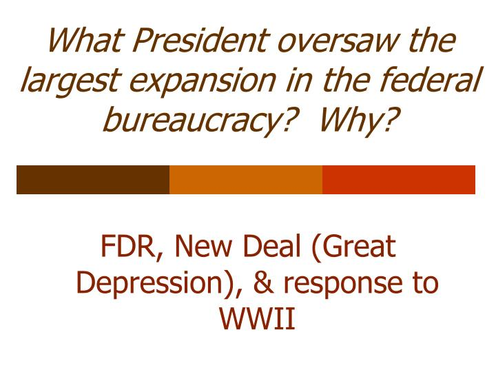 What President oversaw the largest expansion in the federal bureaucracy?  Why?