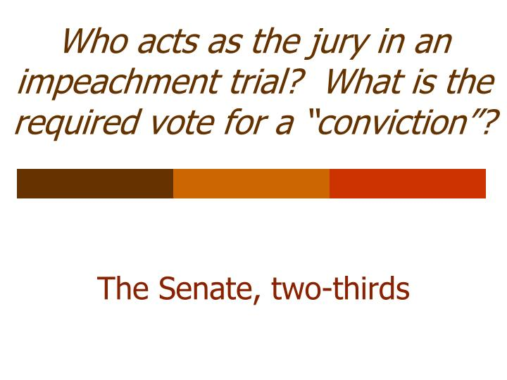 """Who acts as the jury in an impeachment trial?  What is the required vote for a """"conviction""""?"""