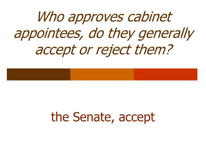Who approves cabinet appointees, do they generally accept or reject them?