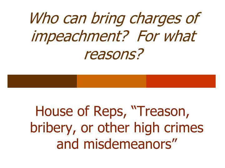 Who can bring charges of impeachment?  For what reasons?