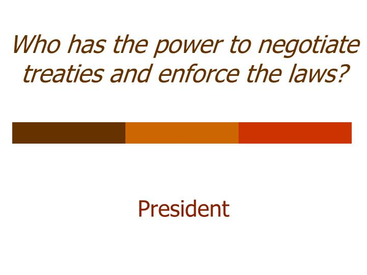 Who has the power to negotiate treaties and enforce the laws?