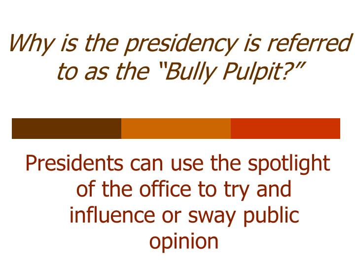 """Why is the presidency is referred to as the """"Bully Pulpit?"""""""