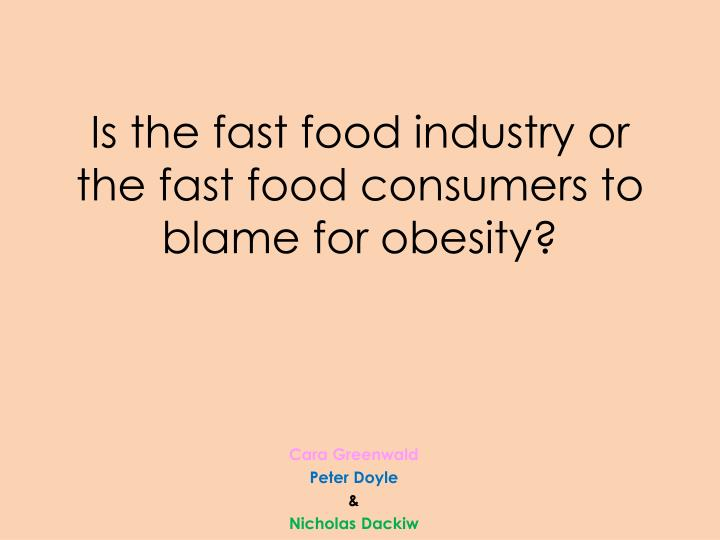 is the fast food industry or the fast food consumers to blame for obesity n.