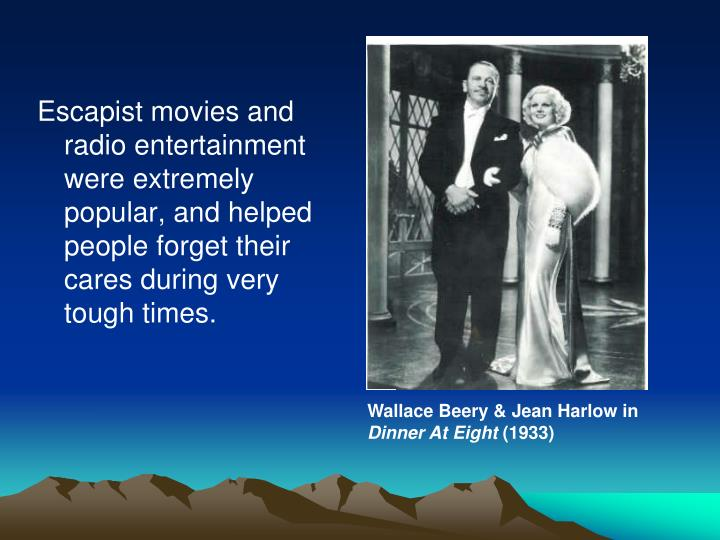 Escapist movies and radio entertainment were extremely popular, and helped people forget their cares during very tough times.