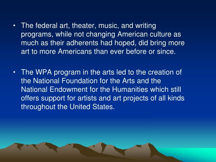 The federal art, theater, music, and writing programs, while not changing American culture as much as their adherents had hoped, did bring more art to more Americans than ever before or since.