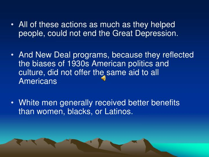 All of these actions as much as they helped people, could not end the Great Depression.
