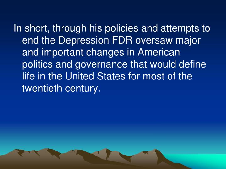 In short, through his policies and attempts to end the Depression FDR oversaw major and important changes in American politics and governance that would define life in the United States for most of the twentieth century.