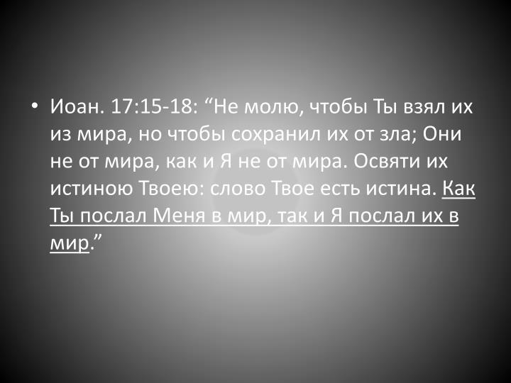 """Иоан. 17:15-18: """"Не молю, чтобы Ты взял их из мира, но чтобы сохранил их от зла; Они не от мира, как и Я не от мира. Освяти их истиною Твоею: слово Твое есть истина."""