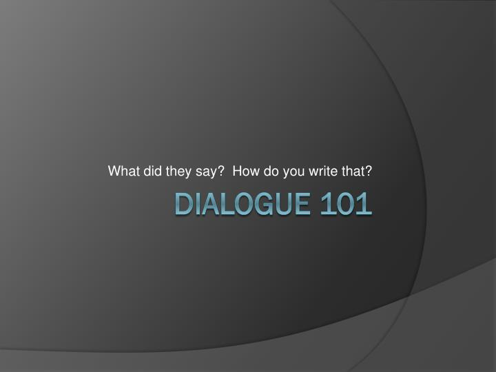powerpoint presentation on dialogue writing Rules for writing dialogue the following rules should help you learn to write dialogue properly notice the punctuation in the following examples, especially.