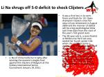 li na shrugs off 5 0 deficit to shock clijsters