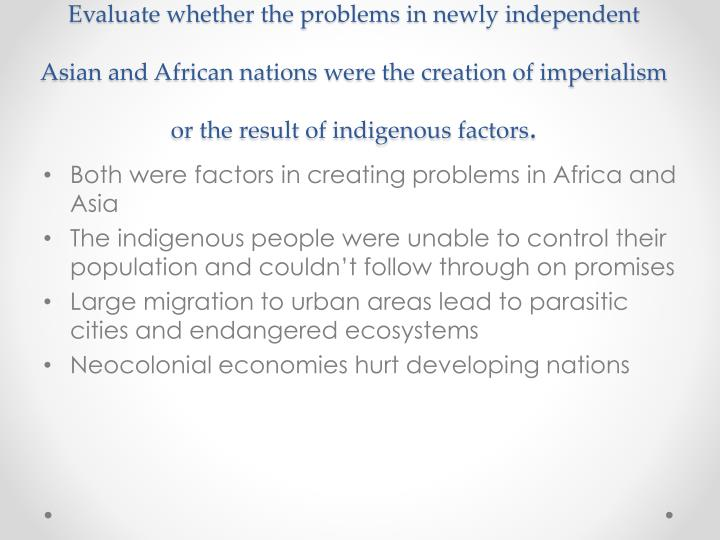 Evaluate whether the problems in newly independent Asian and African nations were the creation of imperialism or the result of indigenous factors