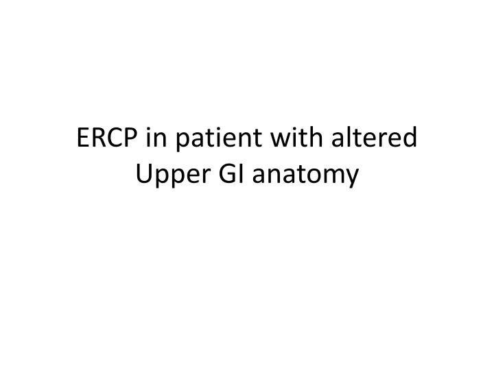 Ercp in patient with altered upper gi anatomy