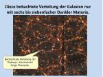 diese bobachtete verteilung der galaxien nur mit sechs bis siebenfacher dunkler materie