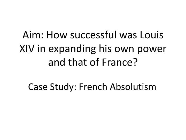 aim how successful was louis xiv in expanding his own power and that of france n.