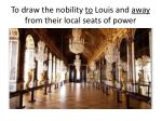 to draw the nobility to louis and away from their local seats of power