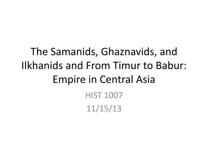 the samanids ghaznavids and ilkhanids and from timur to babur empire in central asia n.