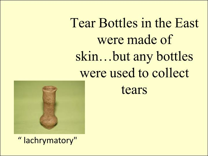 Tear Bottles in the East were made of skin…but any bottles were used to collect tears