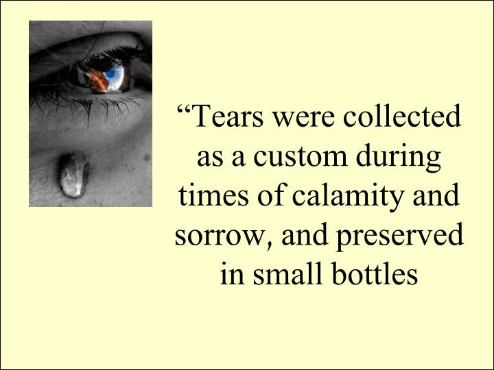 """Tears were collected as a custom during times of calamity and sorrow, and preserved in small bottles"