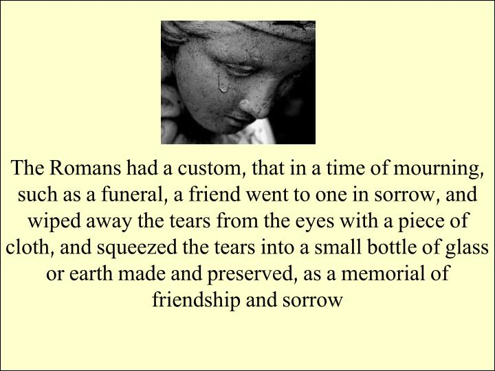 The Romans had a custom, that in a time of mourning, such as a funeral, a friend went to one in sorrow, and wiped away the tears from the eyes with a piece of cloth, and squeezed the tears into a small bottle of glass or earth made and preserved, as a memorial of friendship and sorrow