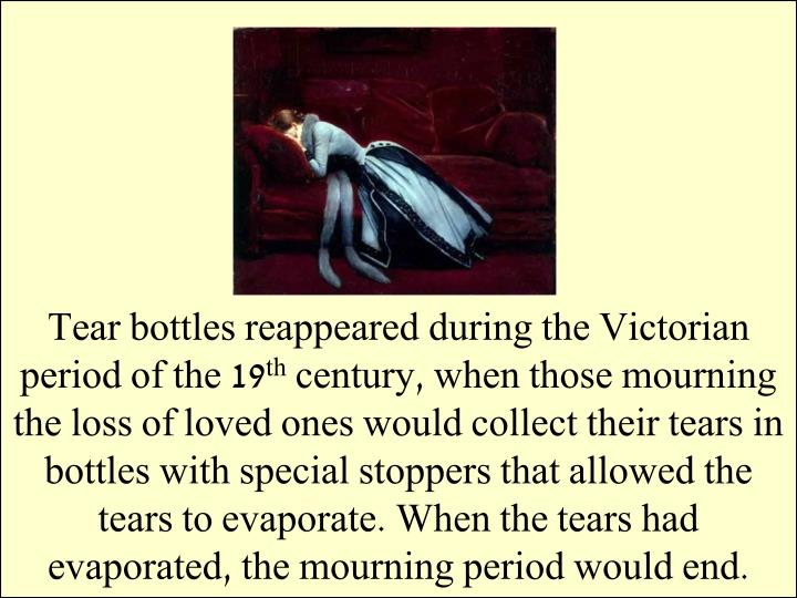 Tear bottles reappeared during the Victorian period of the 19