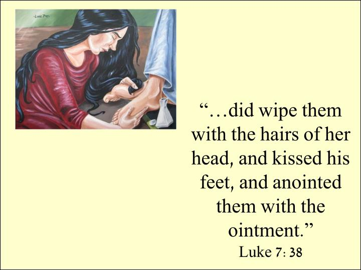 """…did wipe them with the hairs of her head, and kissed his feet, and anointed them with the ointment."""