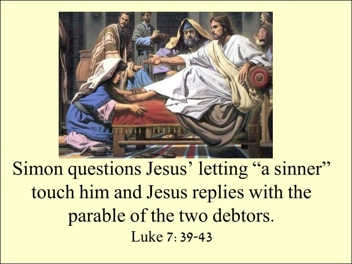 "Simon questions Jesus' letting ""a sinner"" touch him and Jesus replies with the parable of the two debtors."