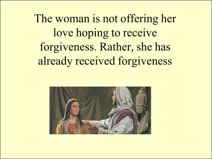 The woman is not offering her love hoping to receive forgiveness. Rather, she has already received forgiveness