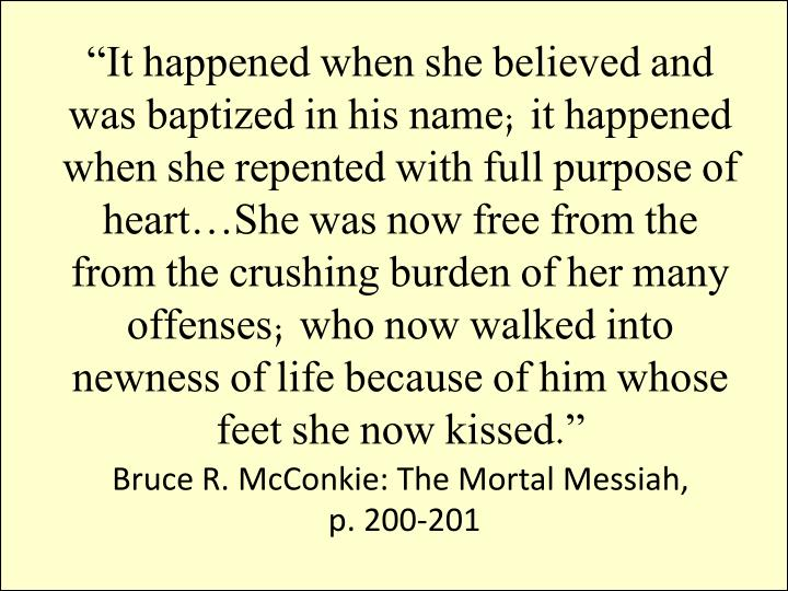 """It happened when she believed and was baptized in his name; it happened when she repented with full purpose of heart…She was now free from the from the crushing burden of her many offenses; who now walked into newness of life because of him whose feet she now kissed."""