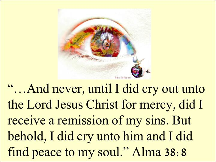 """…And never, until I did cry out unto the Lord Jesus Christ for mercy, did I receive a remission of my sins. But behold, I did cry unto him and I did find peace to my soul."" Alma 38:8"