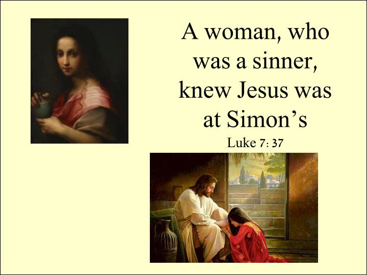A woman, who was a sinner, knew Jesus was at Simon's