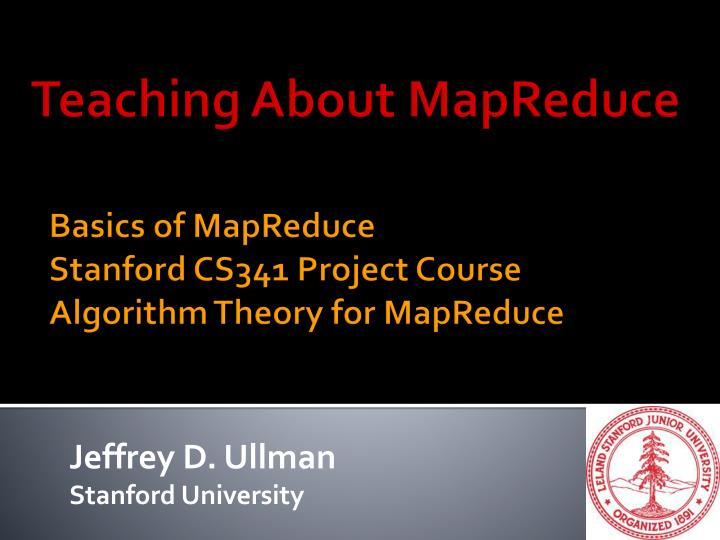 basics of mapreduce stanford cs341 project course algorithm theory for mapreduce n.