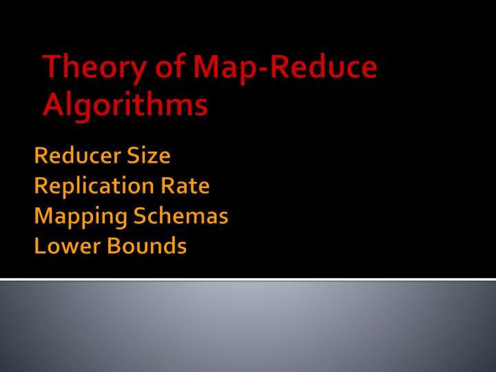 Theory of Map-Reduce Algorithms