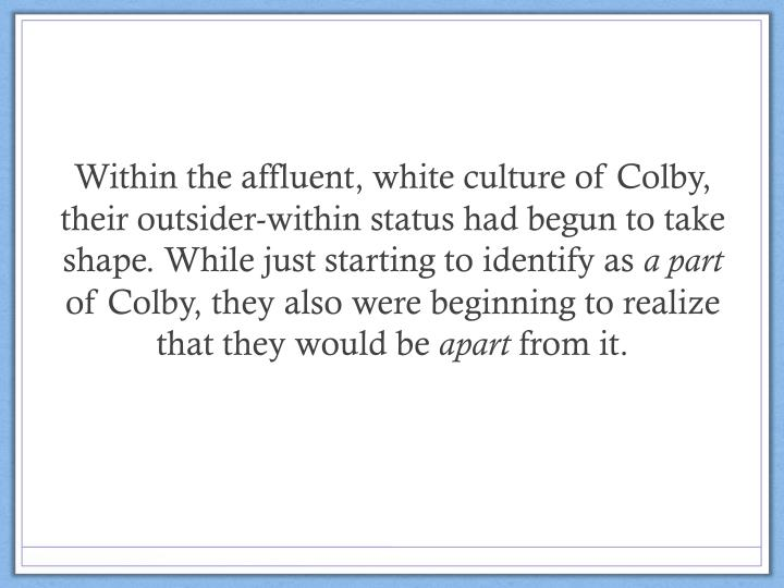 Within the affluent, white culture of Colby, their outsider-within status had begun to take shape. While just starting to identify as