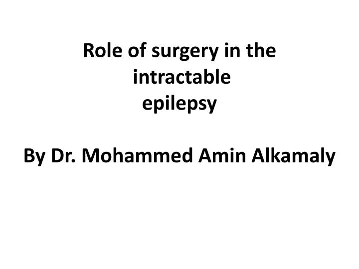 role of surgery in the intractable epilepsy by dr mohammed amin alkamaly n.