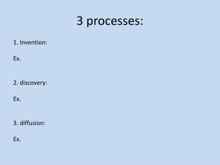 3 processes: