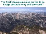 the rocky mountains also proved to be a huge obstacle to try and overcome