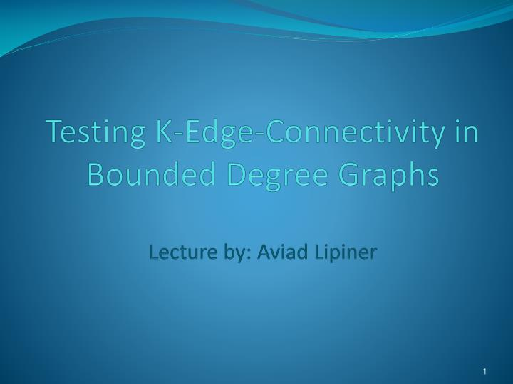 testing k edge connectivity in bounded degree graphs lecture by aviad lipiner n.