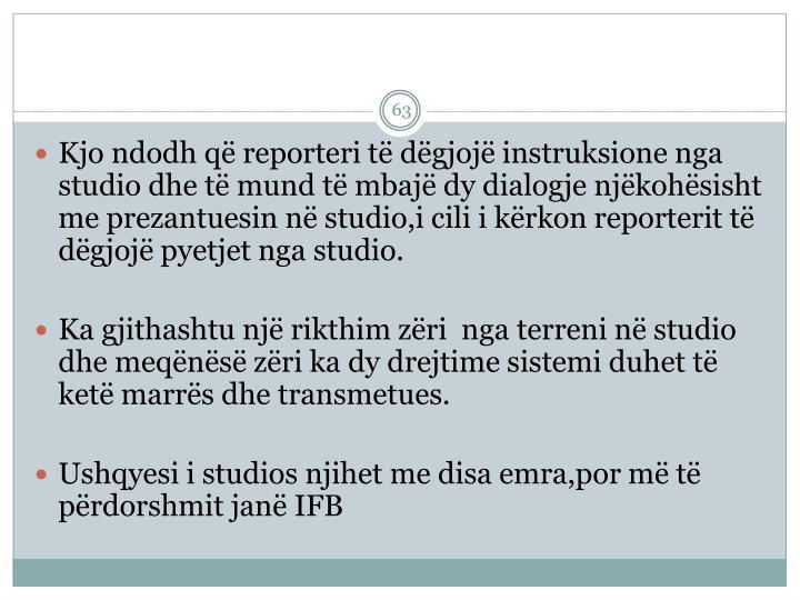 Kjo ndodh që reporteri të dëgjojë instruksione nga studio dhe të mund të mbajë dy dialogje njëkohësisht me prezantuesin në studio,i cili i kërkon reporterit të dëgjojë pyetjet nga studio
