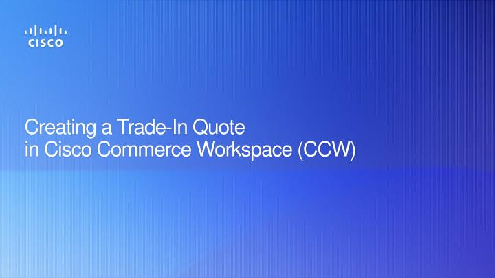 PPT - Creating a Trade -In Quote in Cisco Commerce Workspace