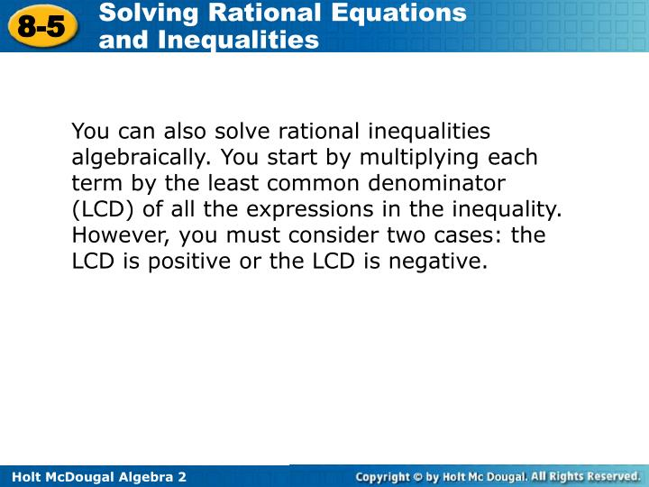 You can also solve rational inequalities algebraically. You start by multiplying each term by the least common denominator (LCD) of all the expressions in the inequality. However, you must consider two cases: the LCD is positive or the LCD is negative.