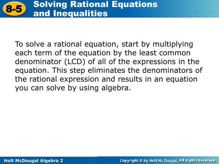 To solve a rational equation, start by multiplying each term of the equation by the least common denominator (LCD) of all of the expressions in the equation. This step eliminates the denominators of the rational expression and results in an equation you can solve by using algebra.